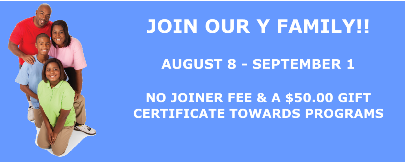 JOIN OUR Y FAMILY!! AUG. 8 – SEPT. 1 NO JOINER FEE & A $50.00 GIFT  CERTIFICATE TOWARDS PROGRAMS